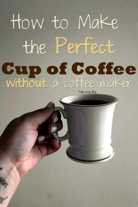 How To Make The Perfect Cup of Coffee Without A Coffee Maker - TrulyCozyBlog.com